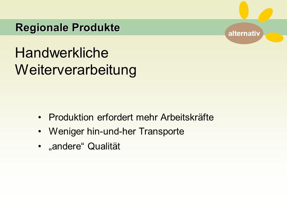 """alternativ Handwerkliche Weiterverarbeitung Produktion erfordert mehr Arbeitskräfte Weniger hin-und-her Transporte """"andere Qualität Regionale Produkte"""