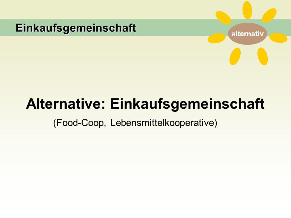 alternativ Alternative: Einkaufsgemeinschaft (Food-Coop, Lebensmittelkooperative) Einkaufsgemeinschaft
