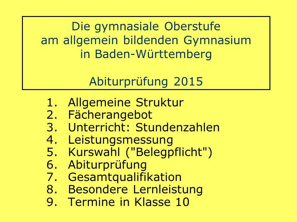 Die gymnasiale Oberstufe am allgemein bildenden Gymnasium in Baden-Württemberg Abiturprüfung 2015 1.Allgemeine Struktur 2.Fächerangebot 3.Unterricht: