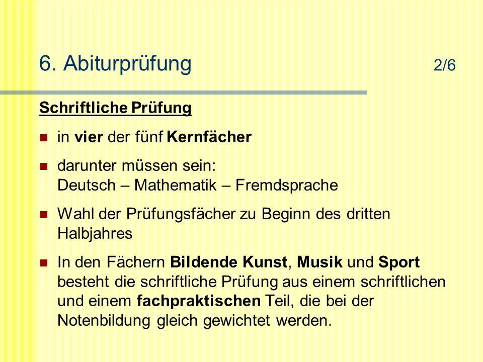 6. Abiturprüfung 2/6 Schriftliche Prüfung in vier der fünf Kernfächer darunter müssen sein: Deutsch – Mathematik – Fremdsprache Wahl der Prüfungsfäche