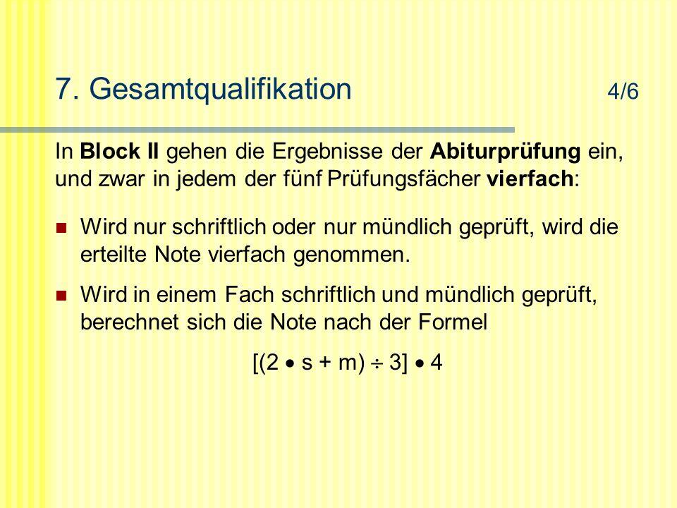 7. Gesamtqualifikation 4/6 In Block II gehen die Ergebnisse der Abiturprüfung ein, und zwar in jedem der fünf Prüfungsfächer vierfach: Wird nur schrif