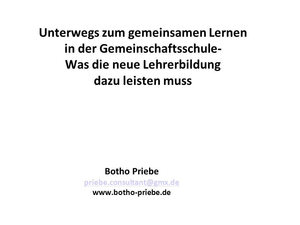 Unterwegs zum gemeinsamen Lernen in der Gemeinschaftsschule- Was die neue Lehrerbildung dazu leisten muss Botho Priebe priebe.consultant@gmx.de www.botho-priebe.de