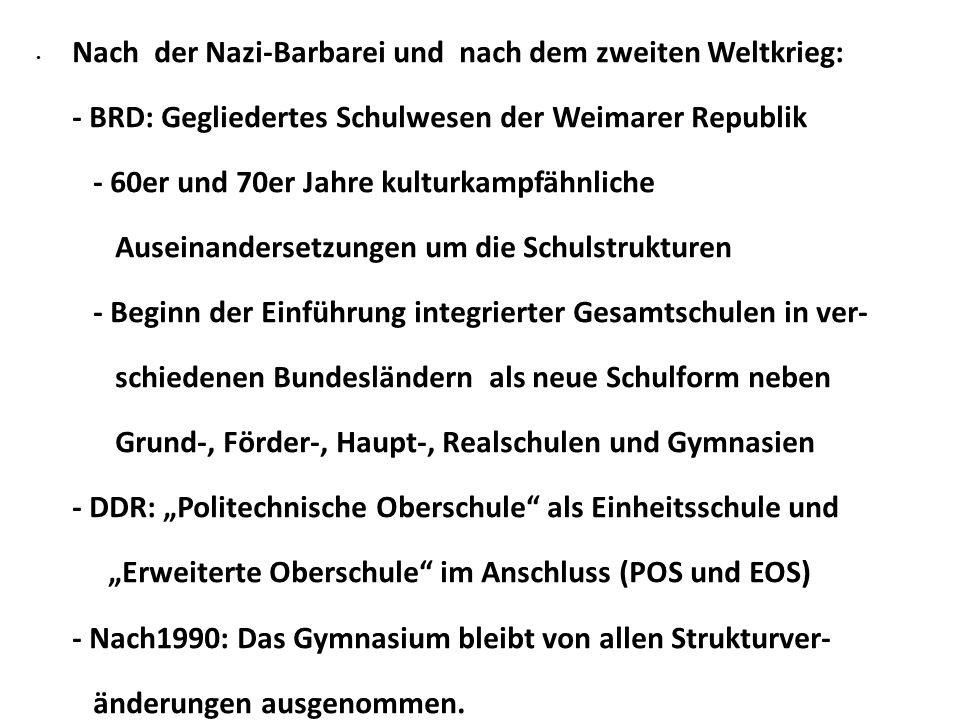 """Nach der Nazi-Barbarei und nach dem zweiten Weltkrieg: - BRD: Gegliedertes Schulwesen der Weimarer Republik - 60er und 70er Jahre kulturkampfähnliche Auseinandersetzungen um die Schulstrukturen - Beginn der Einführung integrierter Gesamtschulen in ver- schiedenen Bundesländern als neue Schulform neben Grund-, Förder-, Haupt-, Realschulen und Gymnasien - DDR: """"Politechnische Oberschule als Einheitsschule und """"Erweiterte Oberschule im Anschluss (POS und EOS) - Nach1990: Das Gymnasium bleibt von allen Strukturver- änderungen ausgenommen."""