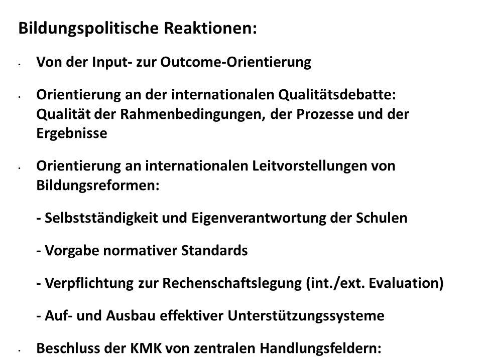 Bildungspolitische Reaktionen: Von der Input- zur Outcome-Orientierung Orientierung an der internationalen Qualitätsdebatte: Qualität der Rahmenbedingungen, der Prozesse und der Ergebnisse Orientierung an internationalen Leitvorstellungen von Bildungsreformen: - Selbstständigkeit und Eigenverantwortung der Schulen - Vorgabe normativer Standards - Verpflichtung zur Rechenschaftslegung (int./ext.