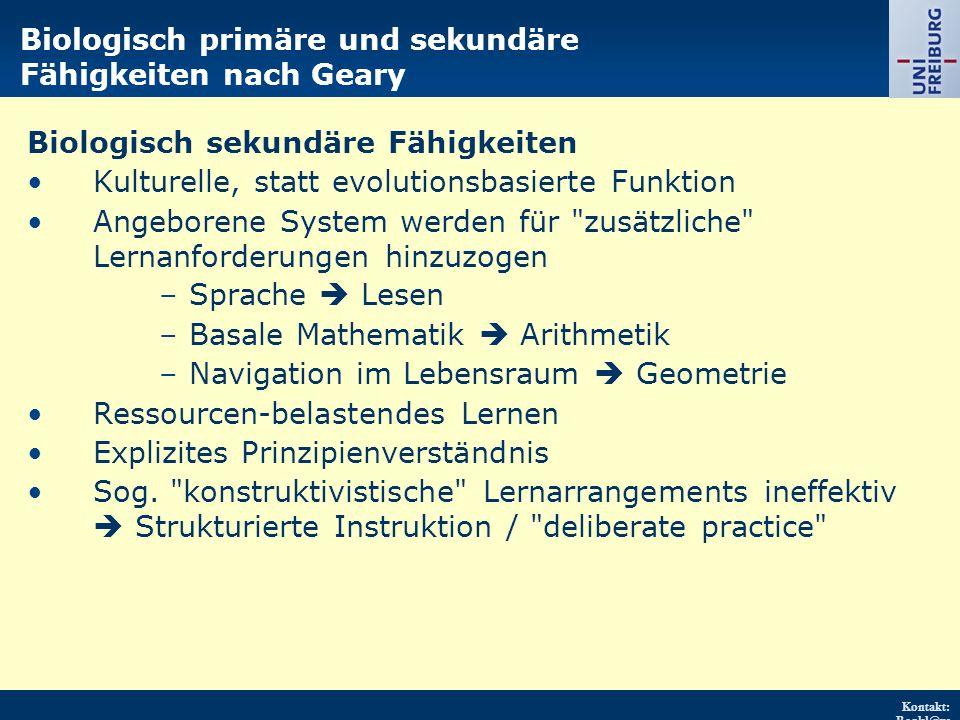 Kontakt: Renkl@ps ychologie.uni- freiburg.d e URL: http://w ww.psych ologie.uni - freiburg.d e/einricht ungen/Pa edagogisc he/ Biologisch sekundäre Fähigkeiten Kulturelle, statt evolutionsbasierte Funktion Angeborene System werden für zusätzliche Lernanforderungen hinzuzogen –Sprache  Lesen –Basale Mathematik  Arithmetik –Navigation im Lebensraum  Geometrie Ressourcen-belastendes Lernen Explizites Prinzipienverständnis Sog.