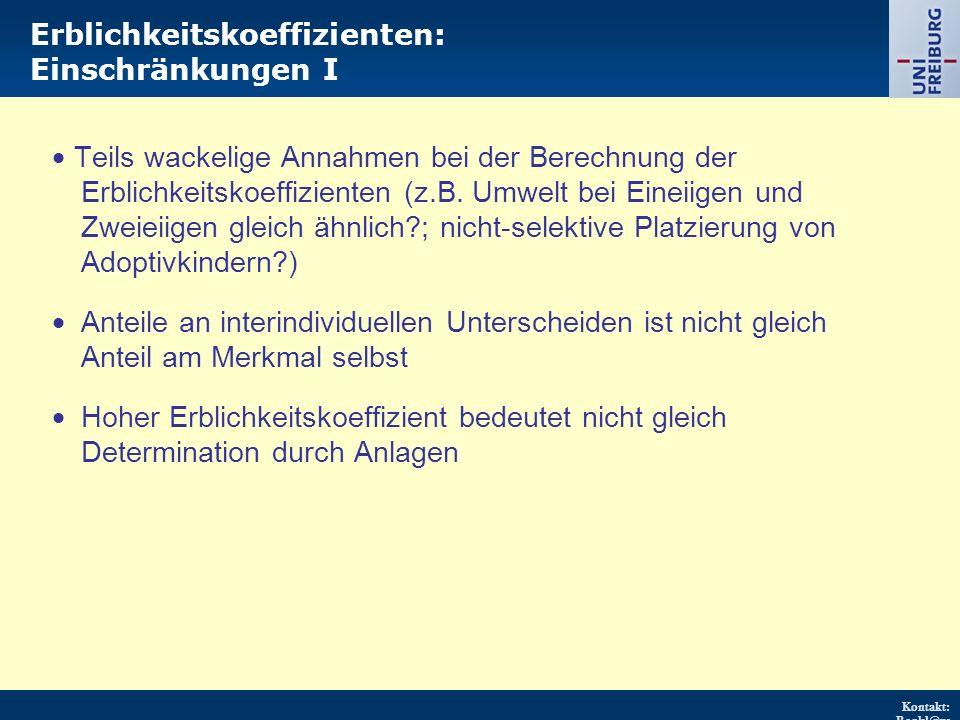 Kontakt: Renkl@ps ychologie.uni- freiburg.d e URL: http://w ww.psych ologie.uni - freiburg.d e/einricht ungen/Pa edagogisc he/ Erblichkeitskoeffizienten: Einschränkungen I  Teils wackelige Annahmen bei der Berechnung der Erblichkeitskoeffizienten (z.B.