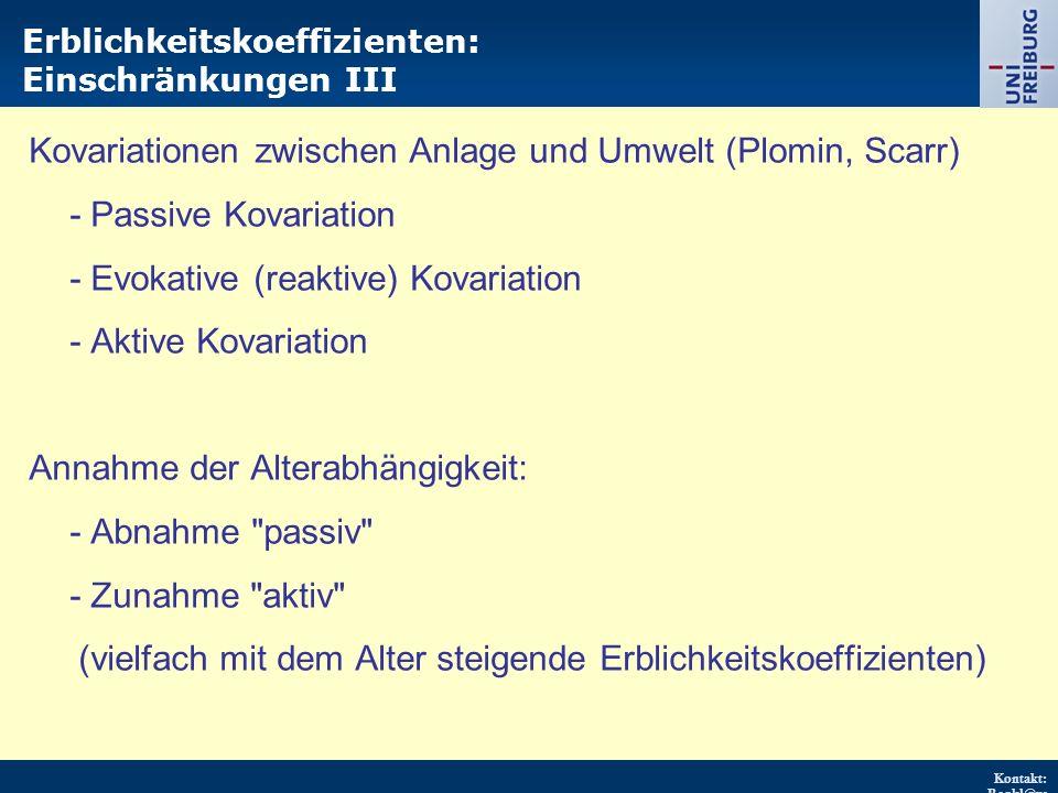 Kontakt: Renkl@ps ychologie.uni- freiburg.d e URL: http://w ww.psych ologie.uni - freiburg.d e/einricht ungen/Pa edagogisc he/ Erblichkeitskoeffizienten: Einschränkungen III Kovariationen zwischen Anlage und Umwelt (Plomin, Scarr) - Passive Kovariation - Evokative (reaktive) Kovariation - Aktive Kovariation Annahme der Alterabhängigkeit: - Abnahme passiv - Zunahme aktiv (vielfach mit dem Alter steigende Erblichkeitskoeffizienten)