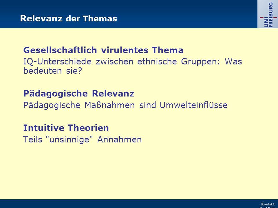 Kontakt: Renkl@ps ychologie.uni- freiburg.d e URL: http://w ww.psych ologie.uni - freiburg.d e/einricht ungen/Pa edagogisc he/ Relevanz der Themas Gesellschaftlich virulentes Thema IQ-Unterschiede zwischen ethnische Gruppen: Was bedeuten sie.
