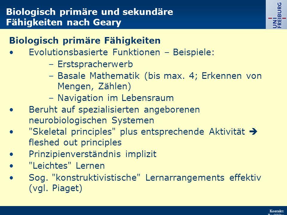 Kontakt: Renkl@ps ychologie.uni- freiburg.d e URL: http://w ww.psych ologie.uni - freiburg.d e/einricht ungen/Pa edagogisc he/ Biologisch primäre und sekundäre Fähigkeiten nach Geary Biologisch primäre Fähigkeiten Evolutionsbasierte Funktionen – Beispiele: –Erstspracherwerb –Basale Mathematik (bis max.