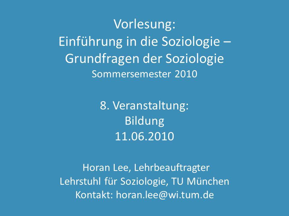 Vorlesung: Einführung in die Soziologie – Grundfragen der Soziologie Sommersemester 2010 8. Veranstaltung: Bildung 11.06.2010 Horan Lee, Lehrbeauftrag