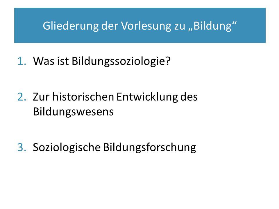 """1.Was ist Bildungssoziologie? 2.Zur historischen Entwicklung des Bildungswesens 3.Soziologische Bildungsforschung Gliederung der Vorlesung zu """"Bildung"""
