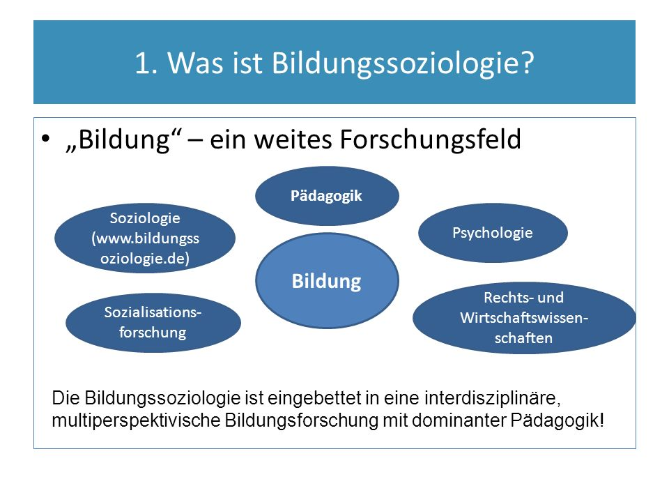 """1. Was ist Bildungssoziologie? """"Bildung"""" – ein weites Forschungsfeld Bildung Soziologie (www.bildungss oziologie.de) Sozialisations- forschung Psychol"""