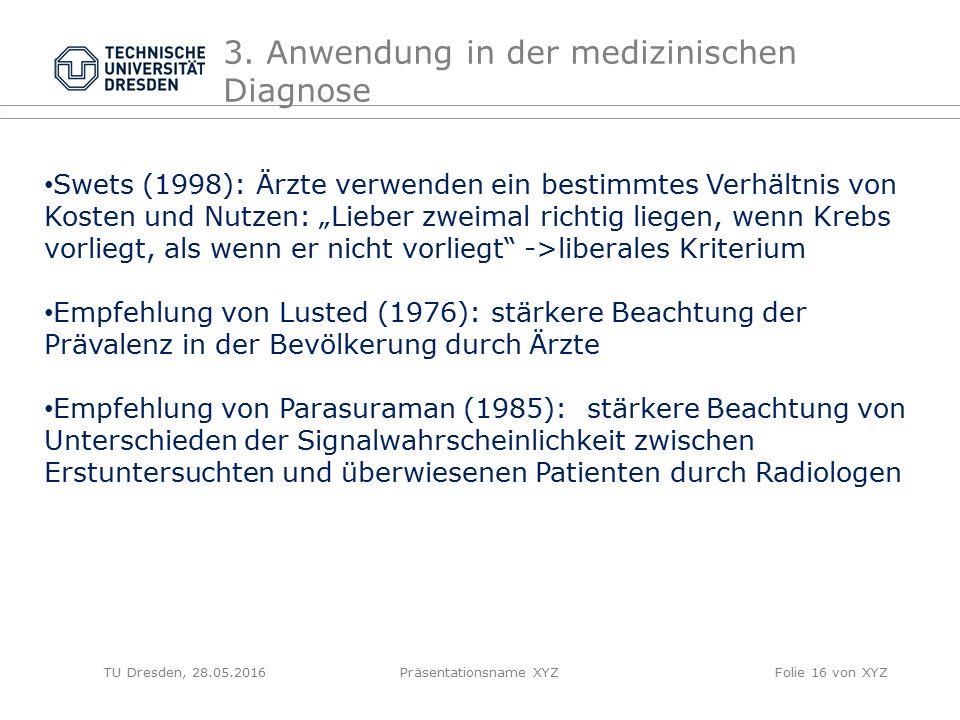 TU Dresden, 28.05.2016Präsentationsname XYZFolie 16 von XYZ 3. Anwendung in der medizinischen Diagnose Swets (1998): Ärzte verwenden ein bestimmtes Ve