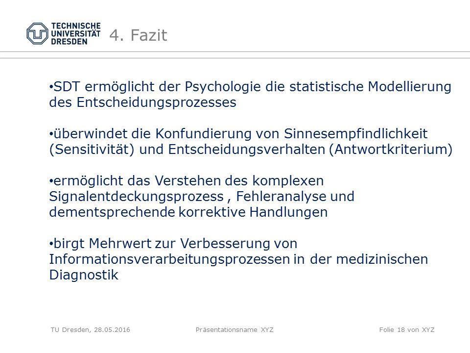 TU Dresden, 28.05.2016Präsentationsname XYZFolie 18 von XYZ 4. Fazit SDT ermöglicht der Psychologie die statistische Modellierung des Entscheidungspro