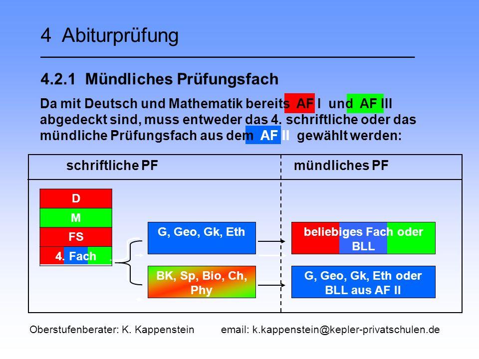 4 Abiturprüfung __________________________________ 4.2.1 Mündliches Prüfungsfach G, Geo, Gk, Eth BK, Sp, Bio, Ch, Phy beliebiges Fach oder BLL G, Geo, Gk, Eth oder BLL aus AF II schriftliche PF mündliches PF D M FS 4.