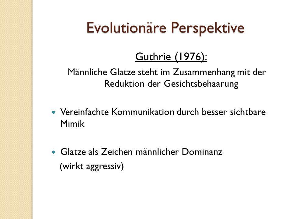 Evolutionäre Perspektive Guthrie (1976): Männliche Glatze steht im Zusammenhang mit der Reduktion der Gesichtsbehaarung Vereinfachte Kommunikation durch besser sichtbare Mimik Glatze als Zeichen männlicher Dominanz (wirkt aggressiv)