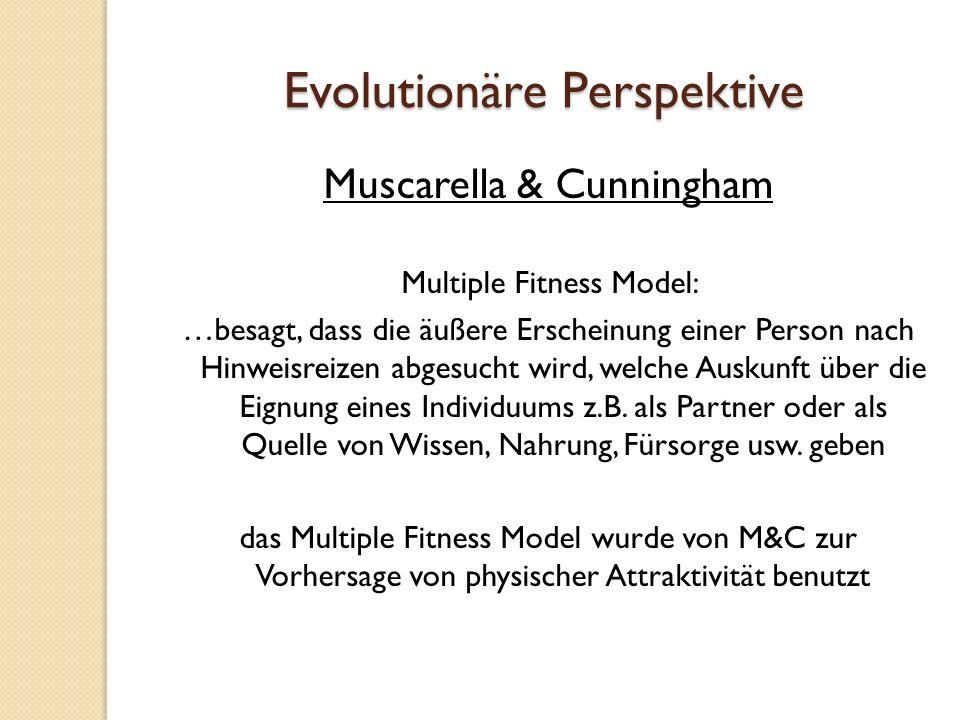 Evolutionäre Perspektive Muscarella & Cunningham Multiple Fitness Model: …besagt, dass die äußere Erscheinung einer Person nach Hinweisreizen abgesucht wird, welche Auskunft über die Eignung eines Individuums z.B.