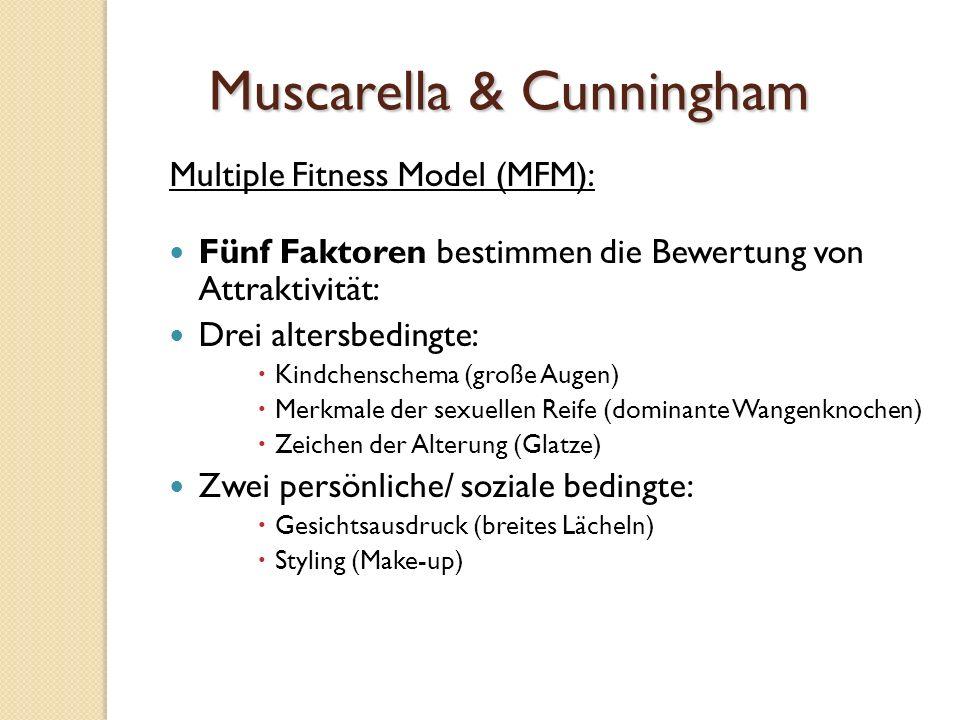 Muscarella & Cunningham Multiple Fitness Model (MFM): Fünf Faktoren bestimmen die Bewertung von Attraktivität: Drei altersbedingte:  Kindchenschema (große Augen)  Merkmale der sexuellen Reife (dominante Wangenknochen)  Zeichen der Alterung (Glatze) Zwei persönliche/ soziale bedingte:  Gesichtsausdruck (breites Lächeln)  Styling (Make-up)