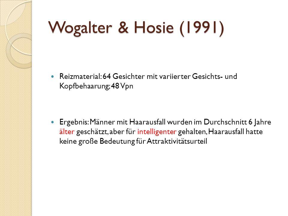 Wogalter & Hosie (1991) Reizmaterial: 64 Gesichter mit variierter Gesichts- und Kopfbehaarung; 48 Vpn Ergebnis: Männer mit Haarausfall wurden im Durchschnitt 6 Jahre älter geschätzt, aber für intelligenter gehalten, Haarausfall hatte keine große Bedeutung für Attraktivitätsurteil