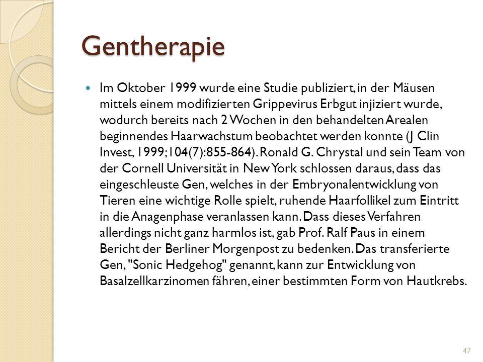Gentherapie Im Oktober 1999 wurde eine Studie publiziert, in der Mäusen mittels einem modifizierten Grippevirus Erbgut injiziert wurde, wodurch bereits nach 2 Wochen in den behandelten Arealen beginnendes Haarwachstum beobachtet werden konnte (J Clin Invest, 1999;104(7):855-864).