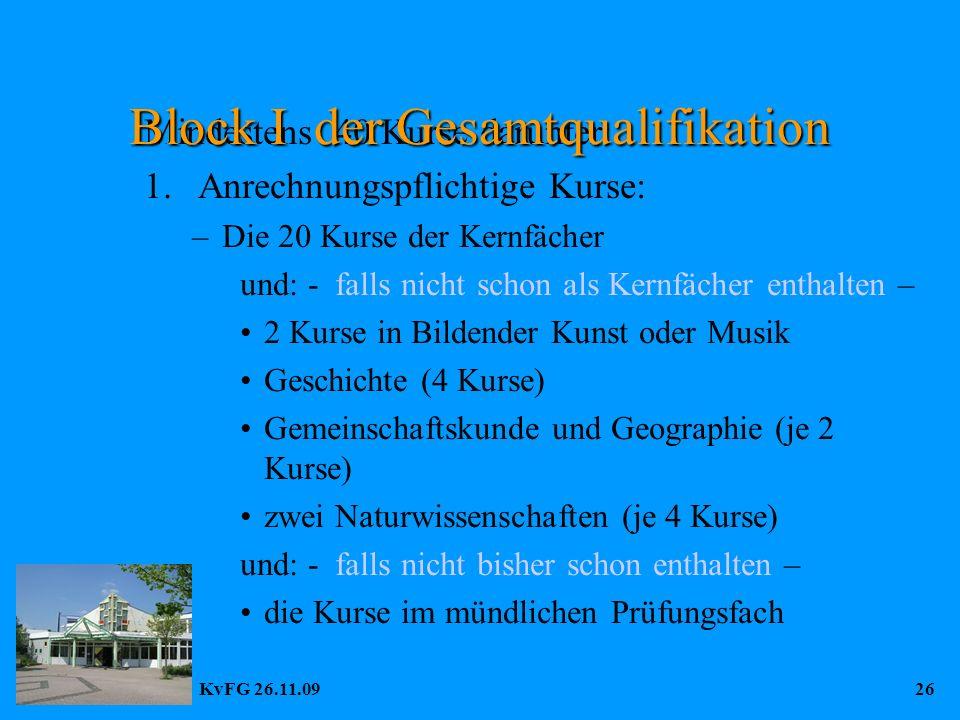 KvFG 26.11.0926 Mindestens 40 Kurse darunter: 1.Anrechnungspflichtige Kurse: –Die 20 Kurse der Kernfächer und: - falls nicht schon als Kernfächer enthalten – 2 Kurse in Bildender Kunst oder Musik Geschichte (4 Kurse) Gemeinschaftskunde und Geographie (je 2 Kurse) zwei Naturwissenschaften (je 4 Kurse) und: - falls nicht bisher schon enthalten – die Kurse im mündlichen Prüfungsfach Block I der Gesamtqualifikation