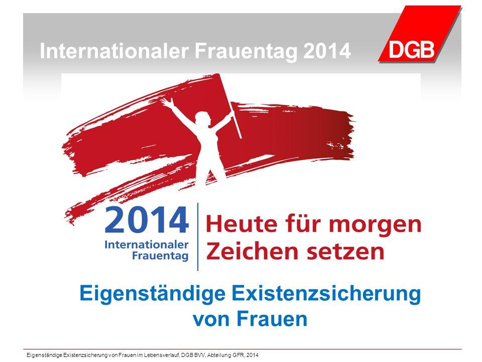 Internationaler Frauentag 2014 Eigenständige Existenzsicherung von Frauen Eigenständige Existenzsicherung von Frauen im Lebensverlauf, DGB BVV, Abteilung GFR, 2014