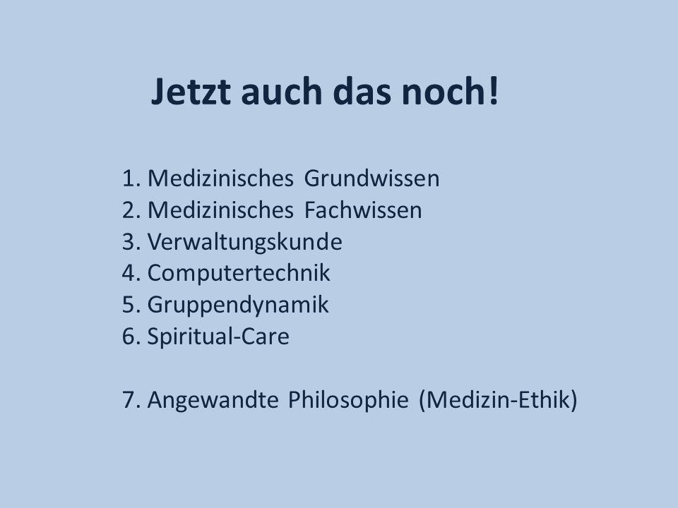 Jetzt auch das noch! 1.Medizinisches Grundwissen 2.Medizinisches Fachwissen 3.Verwaltungskunde 4.Computertechnik 5.Gruppendynamik 6.Spiritual-Care 7.A