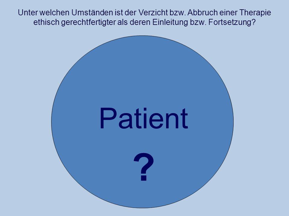 Unter welchen Umständen ist der Verzicht bzw. Abbruch einer Therapie ethisch gerechtfertigter als deren Einleitung bzw. Fortsetzung? Patient ?