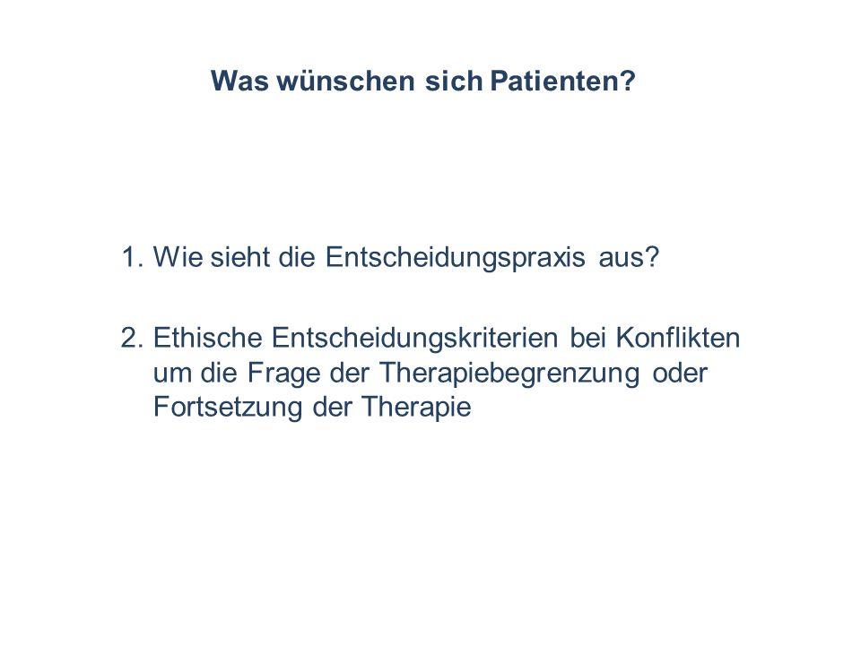 Was wünschen sich Patienten? 1.Wie sieht die Entscheidungspraxis aus? 2.Ethische Entscheidungskriterien bei Konflikten um die Frage der Therapiebegren