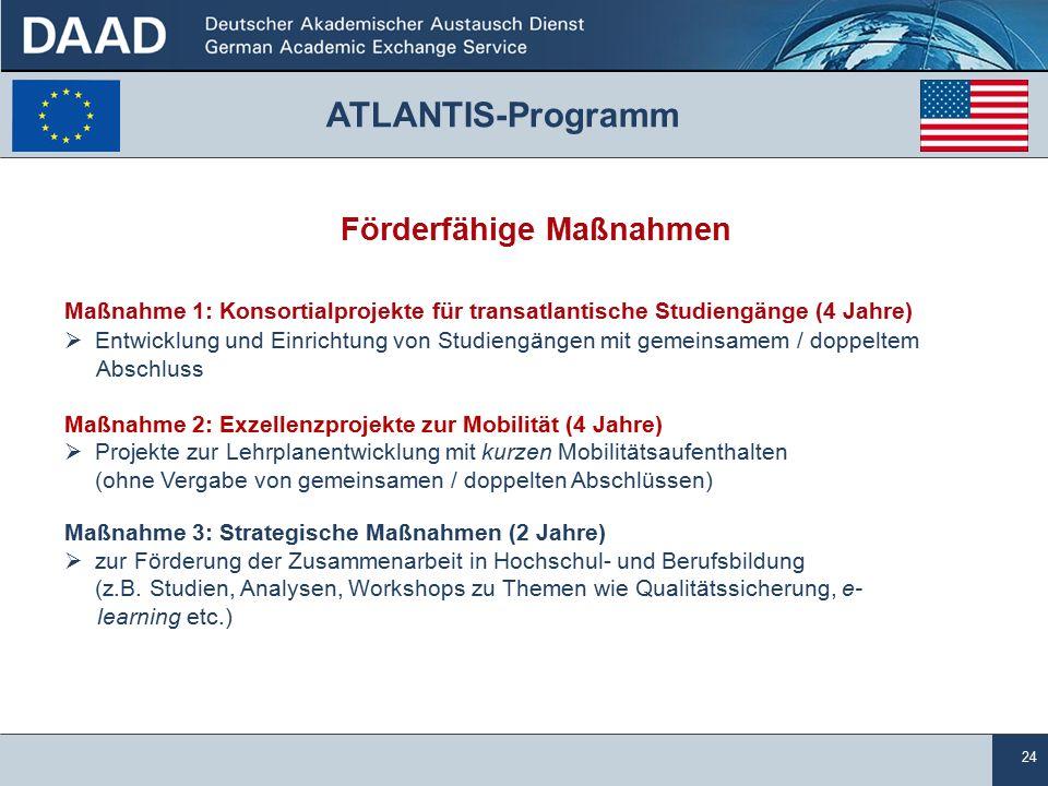 24 ATLANTIS-Programm Förderfähige Maßnahmen Maßnahme 1: Konsortialprojekte für transatlantische Studiengänge (4 Jahre)  Entwicklung und Einrichtung von Studiengängen mit gemeinsamem / doppeltem Abschluss Maßnahme 2: Exzellenzprojekte zur Mobilität (4 Jahre)  Projekte zur Lehrplanentwicklung mit kurzen Mobilitätsaufenthalten (ohne Vergabe von gemeinsamen / doppelten Abschlüssen) Maßnahme 3: Strategische Maßnahmen (2 Jahre)  zur Förderung der Zusammenarbeit in Hochschul- und Berufsbildung (z.B.