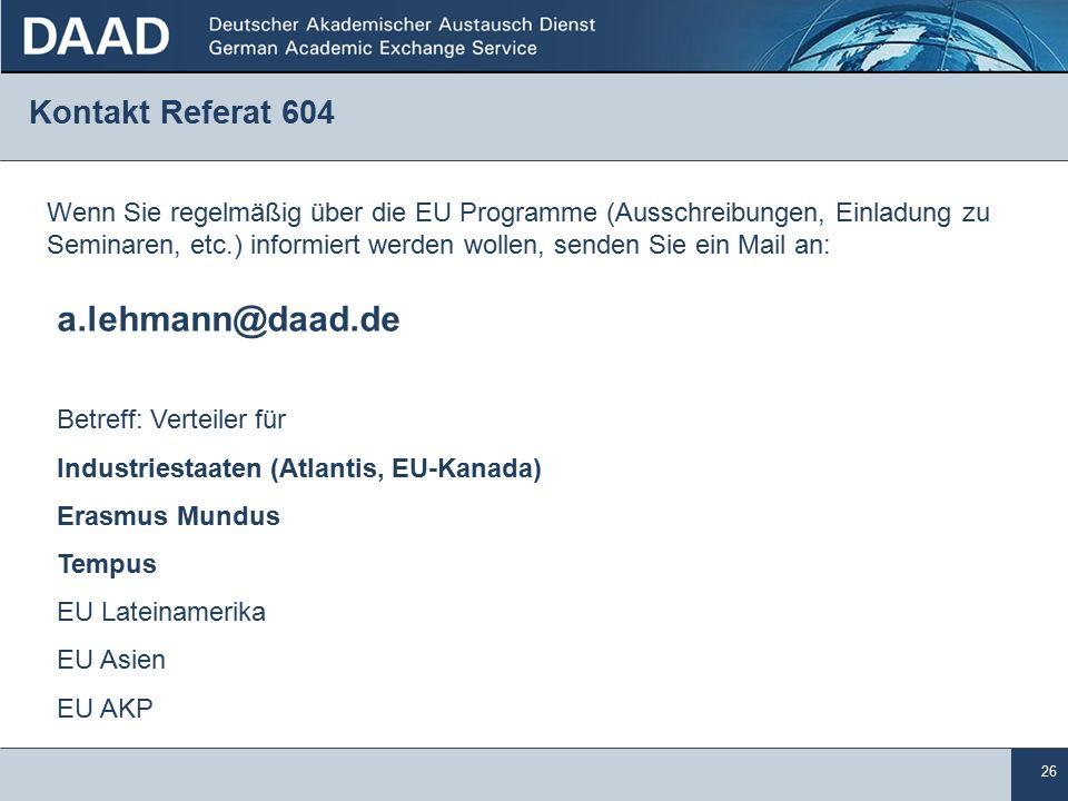 26 Kontakt Referat 604 Wenn Sie regelmäßig über die EU Programme (Ausschreibungen, Einladung zu Seminaren, etc.) informiert werden wollen, senden Sie ein Mail an: a.lehmann@daad.de Betreff: Verteiler für Industriestaaten (Atlantis, EU-Kanada) Erasmus Mundus Tempus EU Lateinamerika EU Asien EU AKP