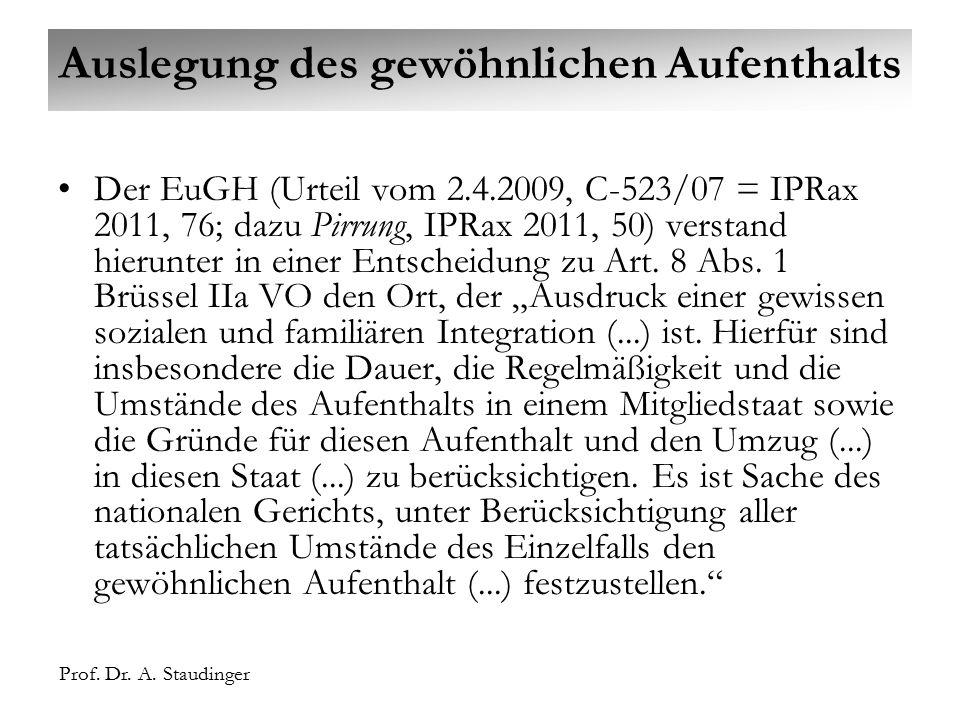 Prof. Dr. A. Staudinger Auslegung des gewöhnlichen Aufenthalts Der EuGH (Urteil vom 2.4.2009, C-523/07 = IPRax 2011, 76; dazu Pirrung, IPRax 2011, 50)