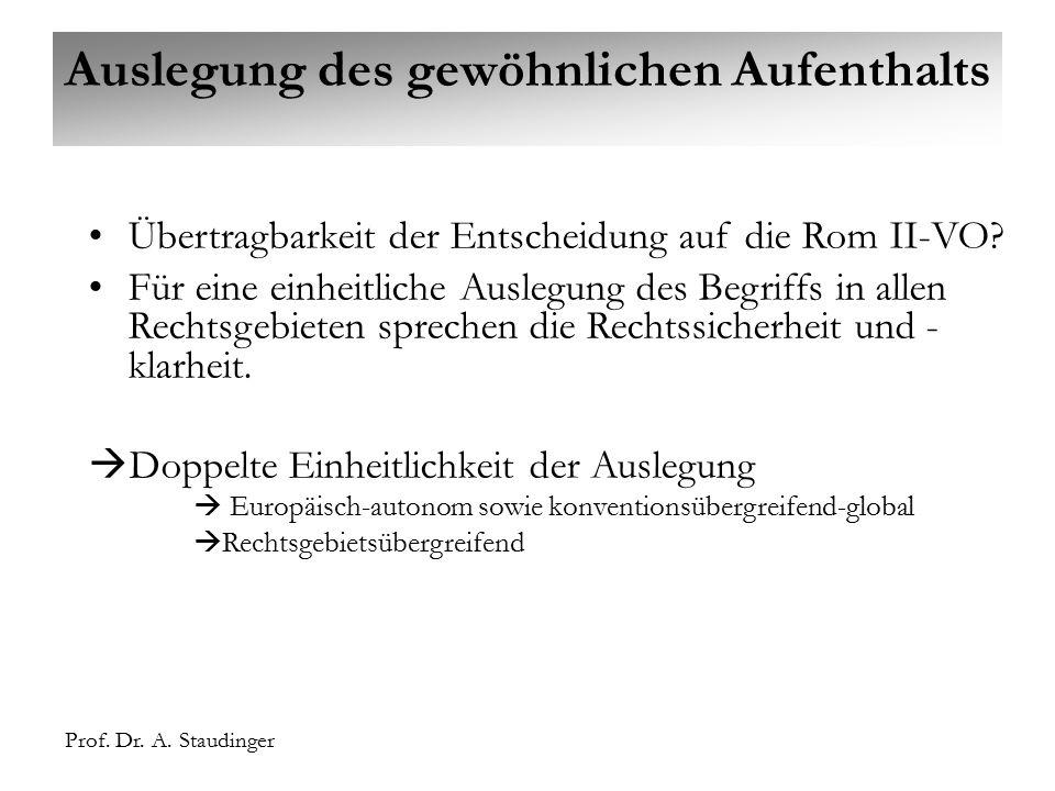 Prof. Dr. A. Staudinger Auslegung des gewöhnlichen Aufenthalts Übertragbarkeit der Entscheidung auf die Rom II-VO? Für eine einheitliche Auslegung des