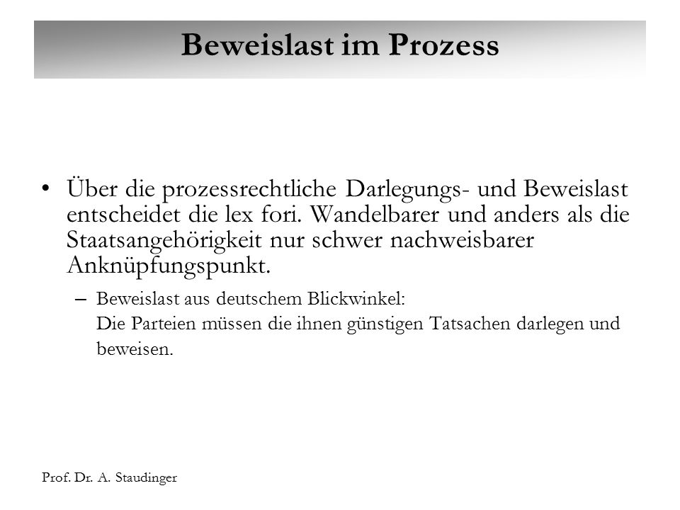 Prof. Dr. A. Staudinger Beweislast im Prozess Über die prozessrechtliche Darlegungs- und Beweislast entscheidet die lex fori. Wandelbarer und anders a