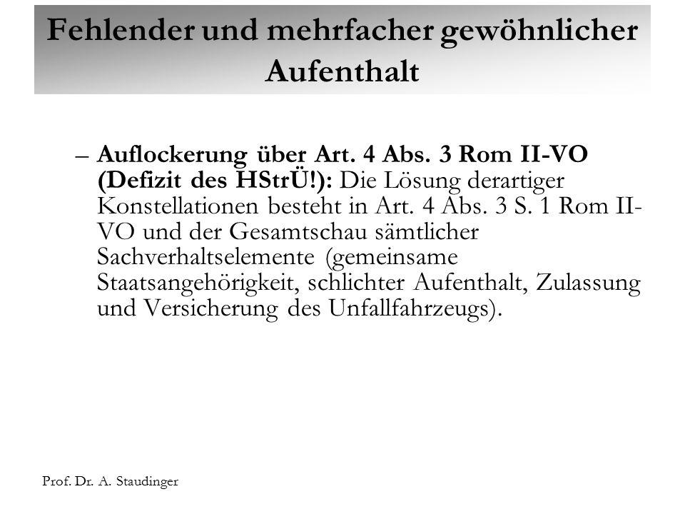 Prof. Dr. A. Staudinger Fehlender und mehrfacher gewöhnlicher Aufenthalt –Auflockerung über Art. 4 Abs. 3 Rom II-VO (Defizit des HStrÜ!): Die Lösung d