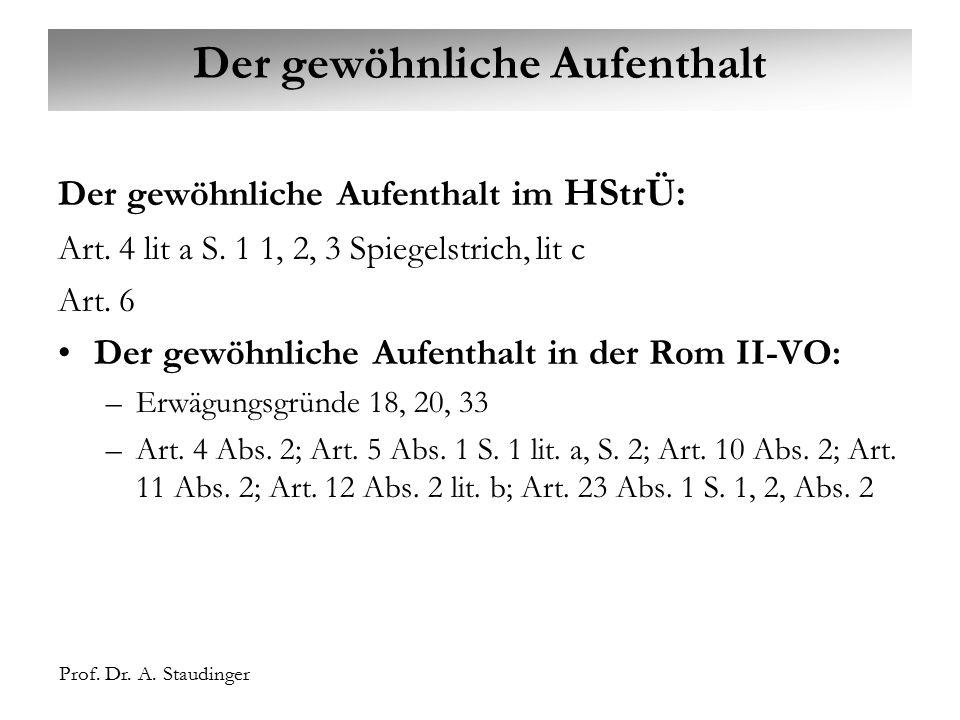 Prof. Dr. A. Staudinger Der gewöhnliche Aufenthalt Der gewöhnliche Aufenthalt im HStrÜ: Art. 4 lit a S. 1 1, 2, 3 Spiegelstrich, lit c Art. 6 Der gewö
