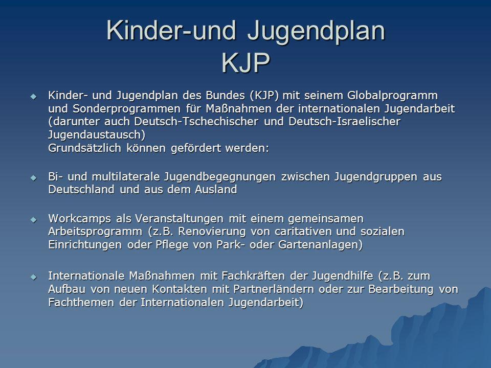 Kinder-und Jugendplan KJP  Kinder- und Jugendplan des Bundes (KJP) mit seinem Globalprogramm und Sonderprogrammen für Maßnahmen der internationalen Jugendarbeit (darunter auch Deutsch-Tschechischer und Deutsch-Israelischer Jugendaustausch) Grundsätzlich können gefördert werden:  Bi- und multilaterale Jugendbegegnungen zwischen Jugendgruppen aus Deutschland und aus dem Ausland  Workcamps als Veranstaltungen mit einem gemeinsamen Arbeitsprogramm (z.B.