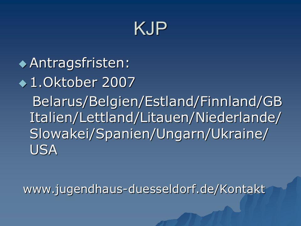 KJP  Antragsfristen:  1.Oktober 2007 Belarus/Belgien/Estland/Finnland/GB Italien/Lettland/Litauen/Niederlande/ Slowakei/Spanien/Ungarn/Ukraine/ USA Belarus/Belgien/Estland/Finnland/GB Italien/Lettland/Litauen/Niederlande/ Slowakei/Spanien/Ungarn/Ukraine/ USA www.jugendhaus-duesseldorf.de/Kontakt www.jugendhaus-duesseldorf.de/Kontakt