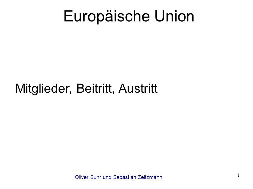 Oliver Suhr und Sebastian Zeitzmann 1 Europäische Union Mitglieder, Beitritt, Austritt