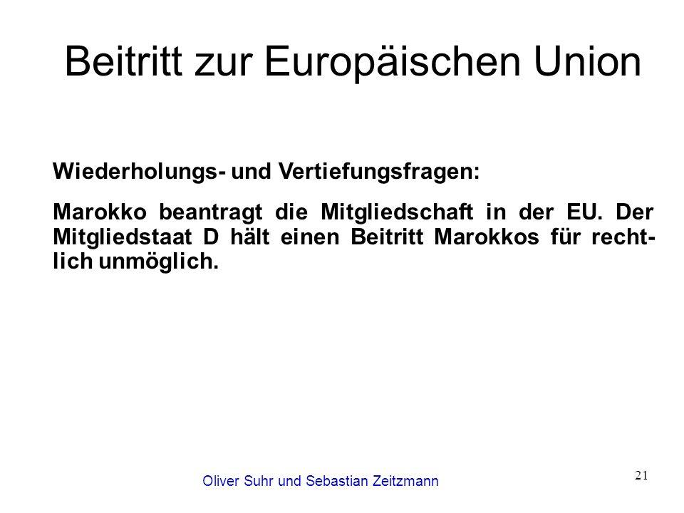 Oliver Suhr und Sebastian Zeitzmann 21 Beitritt zur Europäischen Union Wiederholungs- und Vertiefungsfragen: Marokko beantragt die Mitgliedschaft in d