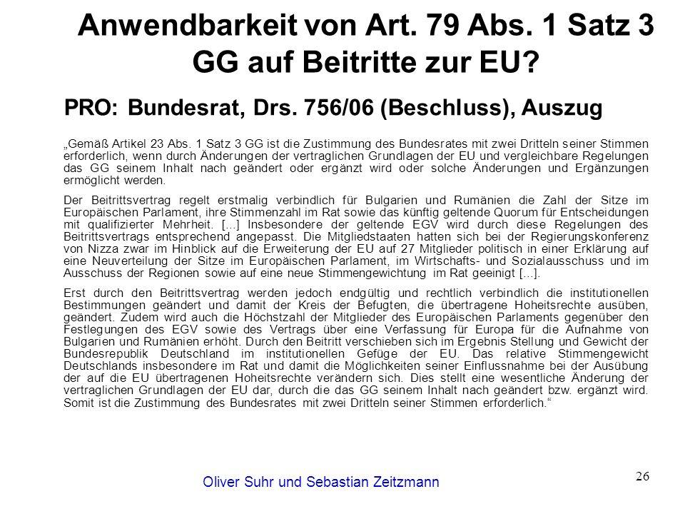 Oliver Suhr und Sebastian Zeitzmann 26 Anwendbarkeit von Art. 79 Abs. 1 Satz 3 GG auf Beitritte zur EU? PRO: Bundesrat, Drs. 756/06 (Beschluss), Auszu