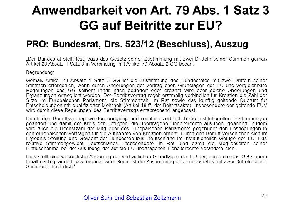 Oliver Suhr und Sebastian Zeitzmann 27 Anwendbarkeit von Art. 79 Abs. 1 Satz 3 GG auf Beitritte zur EU? PRO: Bundesrat, Drs. 523/12 (Beschluss), Auszu