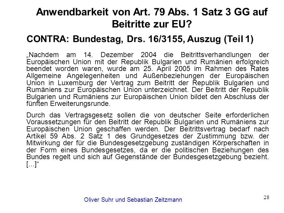 Oliver Suhr und Sebastian Zeitzmann 28 Anwendbarkeit von Art. 79 Abs. 1 Satz 3 GG auf Beitritte zur EU? CONTRA: Bundestag, Drs. 16/3155, Auszug (Teil