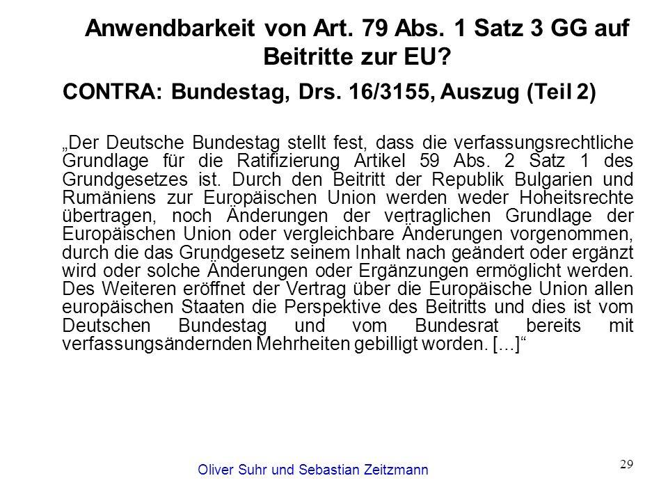 Oliver Suhr und Sebastian Zeitzmann 29 Anwendbarkeit von Art. 79 Abs. 1 Satz 3 GG auf Beitritte zur EU? CONTRA: Bundestag, Drs. 16/3155, Auszug (Teil