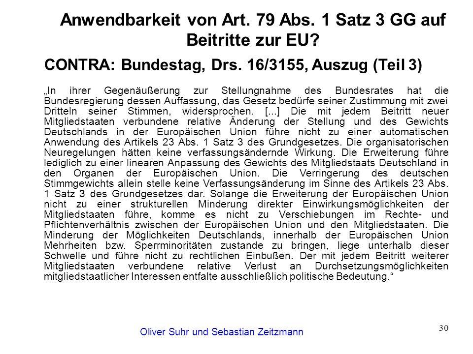 Oliver Suhr und Sebastian Zeitzmann 30 Anwendbarkeit von Art. 79 Abs. 1 Satz 3 GG auf Beitritte zur EU? CONTRA: Bundestag, Drs. 16/3155, Auszug (Teil