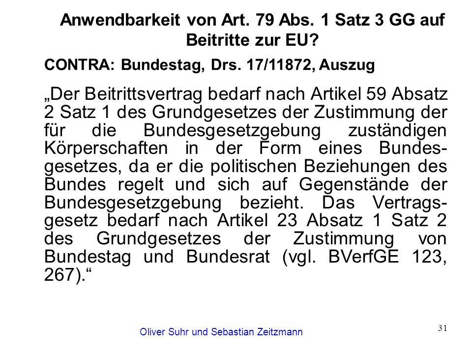 """Oliver Suhr und Sebastian Zeitzmann 31 Anwendbarkeit von Art. 79 Abs. 1 Satz 3 GG auf Beitritte zur EU? CONTRA: Bundestag, Drs. 17/11872, Auszug """"Der"""