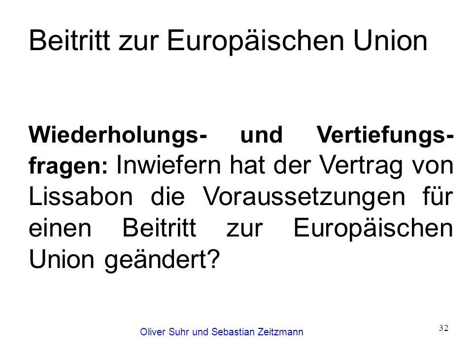 Oliver Suhr und Sebastian Zeitzmann 32 Beitritt zur Europäischen Union Wiederholungs- und Vertiefungs- fragen: Inwiefern hat der Vertrag von Lissabon