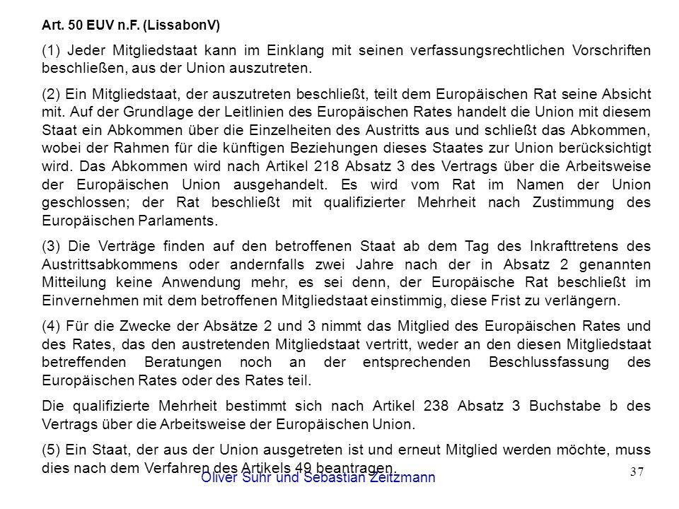 Oliver Suhr und Sebastian Zeitzmann 37 Art. 50 EUV n.F. (LissabonV) (1) Jeder Mitgliedstaat kann im Einklang mit seinen verfassungsrechtlichen Vorschr