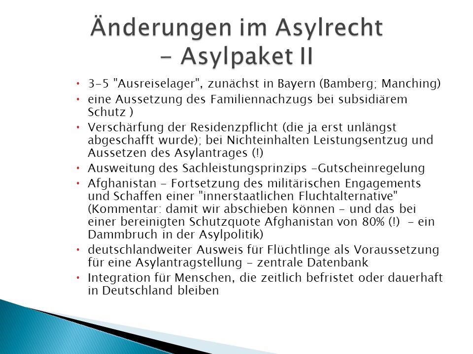  3-5 Ausreiselager , zunächst in Bayern (Bamberg; Manching)  eine Aussetzung des Familiennachzugs bei subsidiärem Schutz )  Verschärfung der Residenzpflicht (die ja erst unlängst abgeschafft wurde); bei Nichteinhalten Leistungsentzug und Aussetzen des Asylantrages (!)  Ausweitung des Sachleistungsprinzips -Gutscheinregelung  Afghanistan - Fortsetzung des militärischen Engagements und Schaffen einer innerstaatlichen Fluchtalternative (Kommentar: damit wir abschieben können - und das bei einer bereinigten Schutzquote Afghanistan von 80% (!) - ein Dammbruch in der Asylpolitik)  deutschlandweiter Ausweis für Flüchtlinge als Voraussetzung für eine Asylantragstellung - zentrale Datenbank  Integration für Menschen, die zeitlich befristet oder dauerhaft in Deutschland bleiben