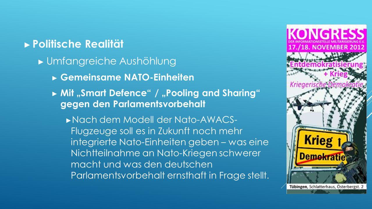"""► Politische Realität ► Umfangreiche Aushöhlung ► Gemeinsame NATO-Einheiten ► Mit """"Smart Defence / """"Pooling and Sharing gegen den Parlamentsvorbehalt ► Nach dem Modell der Nato-AWACS- Flugzeuge soll es in Zukunft noch mehr integrierte Nato-Einheiten geben – was eine Nichtteilnahme an Nato-Kriegen schwerer macht und was den deutschen Parlamentsvorbehalt ernsthaft in Frage stellt."""